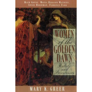 Women of the Golden Dawn: Rebels and Priestesses Maud Gonne Moina Bergson Mathers Annie Horniman Florence Farr
