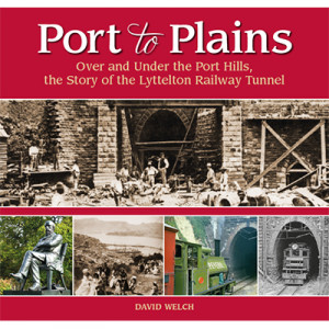 Port to Plains: Over and Under the Port Hills, the Story of the Lyttelton Railway Tunnel