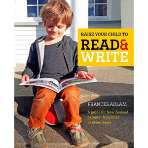 Raise Your Child to Read and Write: A guide for New Zealand parents; from birth to 7 years