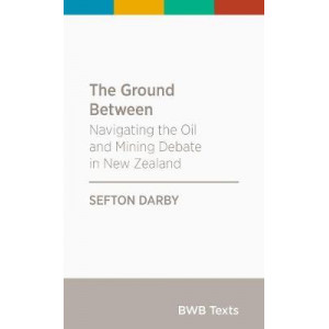 BWB Text: Ground Between: Navigating the Oil and Mining Debate in New Zealand: 2017