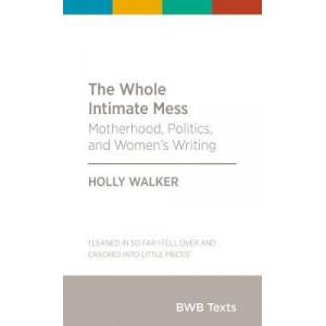 Whole Intimate Mess, The: Motherhood, Politics, and Women's Writing