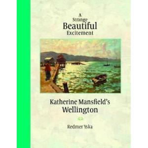 Strange Beautiful Excitement: Katherine Mansfield's Wellington 1888-1903