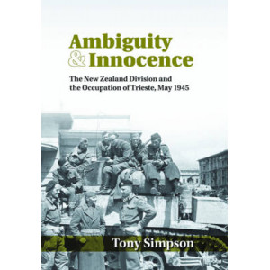 Ambiguity & Innocence: The New Zealand Division and the Occupation of Trieste, May 1945