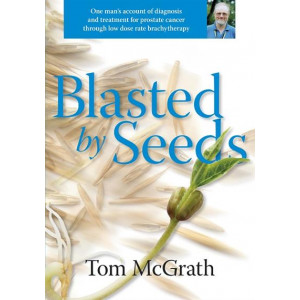 Blasted by Seeds : One Man's Account of Diagnosis and Treatment for Prostate Cancer Through Low Dose Rate Brachytherapy