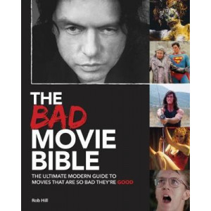 Bad Movie Bible: The Ultimate Modern Guide to Movies That are So Bad They're Good