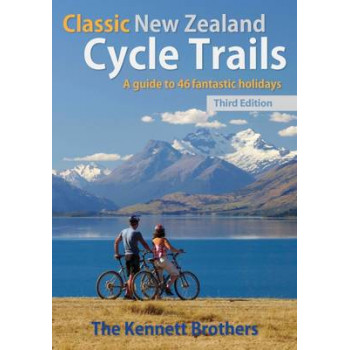 Classic New Zealand Cycle Trails: A Guide to 46 Fantastic Holidays 3rd Edition