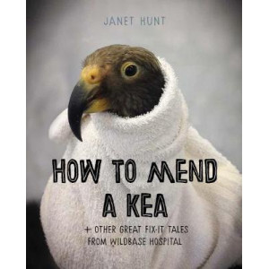 How to Mend a Kea: + Other Great Fix-it Tales from Wildbase Hospital