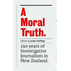 Moral Truth, A: 150 Years of Investigative Journalism in New Zealand