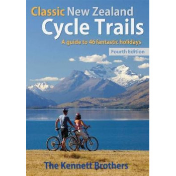 Classic New Zealand Cycle Trails: A Guide to 46 Fantastic Holidays 4 Ed
