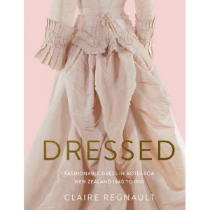 Dressed: Fashionable Dress in Aotearoa New Zealand 1840 to 1910