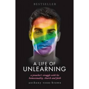 Life of Unlearning, A: A preacher's struggle with his homosexuality, church and faith