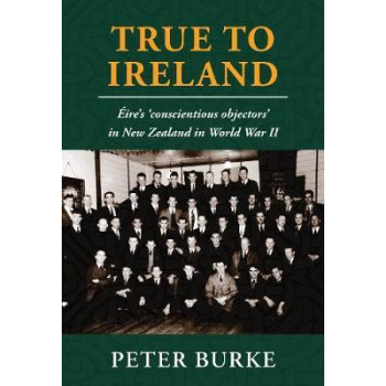True To Ireland: Eire's 'conscientious objectors' in New Zealand in World War II