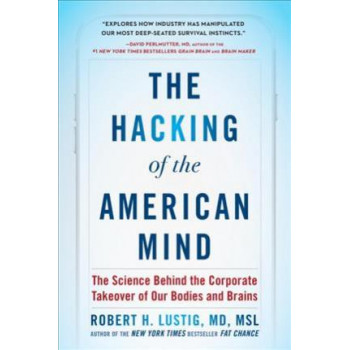 Hacking of the American Mind: The Science Behind the Corporate Takeover of Our Bodies and Brains
