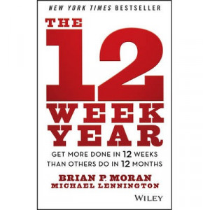 12 Week Year: Get More Done in 12 Weeks Than Others Do in 12 Months