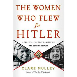 Women Who Flew for Hitler: The True Story of Hitler's Valkyries