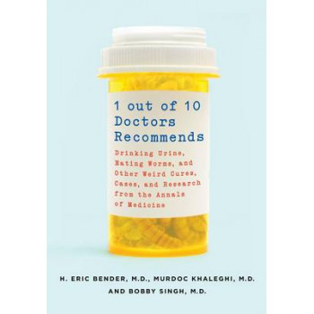 1 Out of 10 Doctors Recommends: Drinking Urine, Eating Worms and Other Weird Cures, Cases and Research from the Annals of Medicine