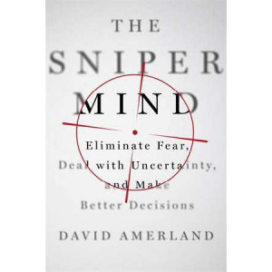 Sniper Mind: Eliminate Fear, Deal with Uncertainty, and Make Better Decisions