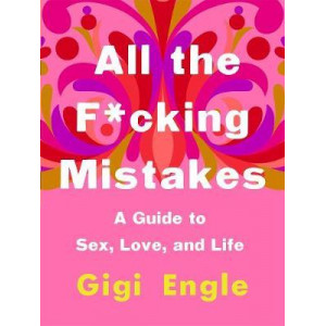 All the F*Cking Mistakes: A Guide to Sex, Love, and Life