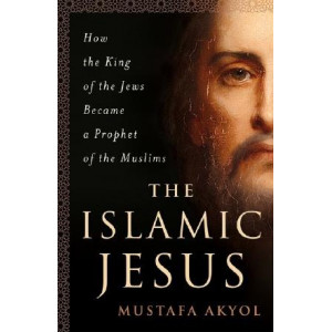 Islamic Jesus: How the King of the Jews Became a Prophet of the Muslims