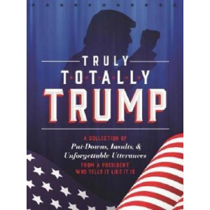 Truly Totally Trump: A Collection of Put-Downs, Insults & Unforgettable Utterances from a President Who Tells It Like It Is