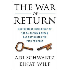 War of Return, The:How Western Indulgence of the Palestinian Dream Has Obstructed the Path to Peace