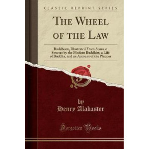 Wheel of the Law: Buddhism, Illustrated from Siamese Sources by the Modern Buddhist, a Life of Buddha, and an Account of the Phrabat (Classic Repr