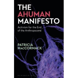 Ahuman Manifesto: Activism for the End of the Anthropocene, The