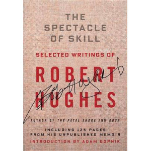 Spectacle of Skill: New and Selected Writings of Robert Hughes