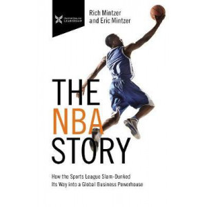 NBA Story, The: How the Sports League Slam-Dunked Its Way into a Global Business Powerhouse