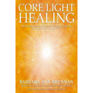 Core Light Healing: My Personal Journey and Advanced Concepts for Creating the Life You Long to Live