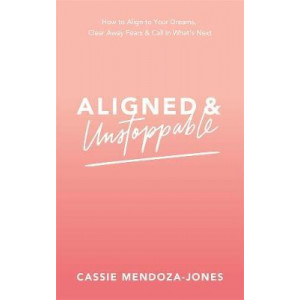Aligned and Unstoppable: How to Align with Your Dreams, Clear Away Fears and Call in What's Next
