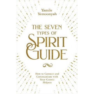 Seven types of Spirit Guide: How to Connect and Communicate with Your Cosmic Helpers, The