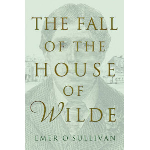 Fall of the House of Wilde: Oscar Wilde and His Family