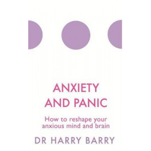 Anxiety and Panic: How to reshape your anxious mind and brain
