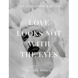 Love Looks Not with the Eyes : Thirteen Years with Lee Alexander McQueen