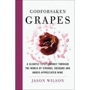 Godforsaken Grapes: A Slightly Tipsy Journey through the World of Strange, Obscure, and Underappreciated Wines