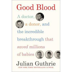 Good Blood:  Doctor,  Donor, and the Incredible Breakthrough that Saved Millions of Babies