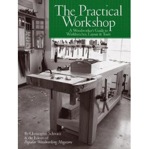 Practical Workshop: A Woodworker's Guide to Workbenches, Layout & Tools