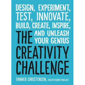 Creativity Challenge: Design, Experiment, Test, Innovate, Build, Create, Inspire, and Unleash Your Genius