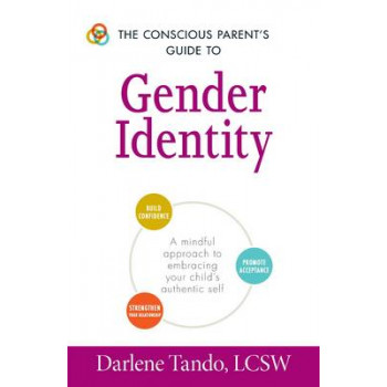 Conscious Parent's Guide to Gender Identity: A Mindful Approach to Embracing Your Child's Authentic Self