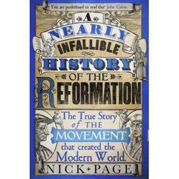 Nearly Infallible History of the Reformation: Commemorating 500 Years of Popes, Protestants, Reformers, Radicals and Other Assorted Irritants