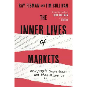 Inner Lives of Markets: How People Shape Them - And They Shape Us