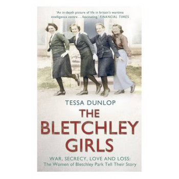 Bletchley Girls: War, Secrecy, Love &  Loss: the Women of Bletchley Park Tell Their Story