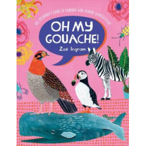Oh My Gouache!: The beginner's guide to painting with opaque watercolour