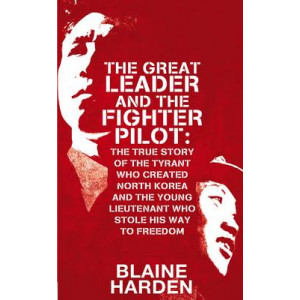 Great Leader and the Fighter Pilot: The True Story of the Tyrant Who Created North Korea and the Young Lieutenant Who Stole His Way to Freedom