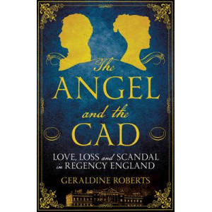 Angel and the Cad: Love, Loss and Scandal in Regency England
