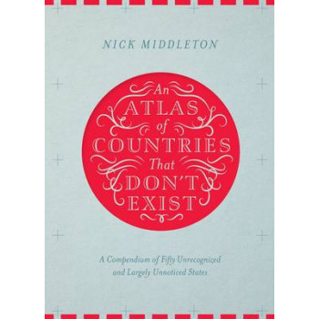 Atlas of Countries That Don't Exist: A Compendium of Fifty Unrecognized and Largely Unnoticed States