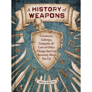 History of Weapons: Crossbows, Caltrops, Catapults, & Lots of Other Things That Can Seriously Mess You Up