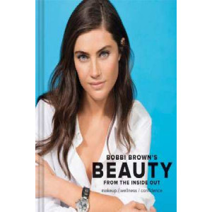 Bobbi Brown's Beauty from the Inside Out: Makeup * Wellness * Confidence