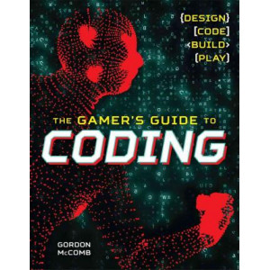 Gamer's Guide to Coding: Design, Code, Build, Play